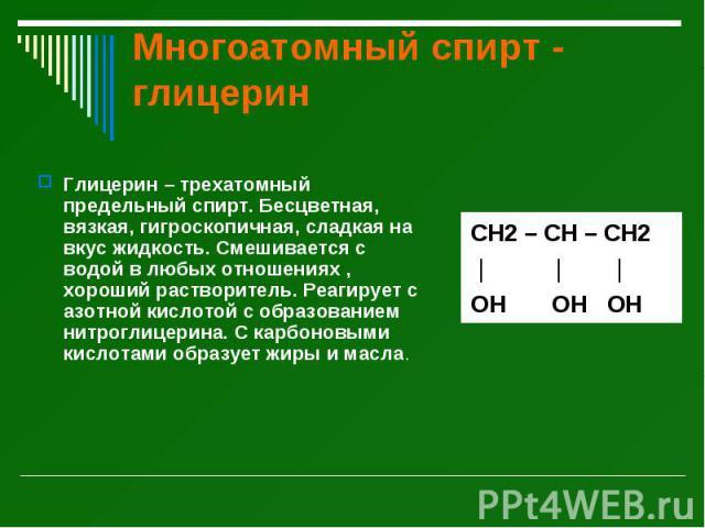 Многоатомный спирт - глицерин Глицерин – трехатомный предельный спирт. Бесцветная, вязкая, гигроскопичная, сладкая на вкус жидкость. Смешивается с водой в любых отношениях , хороший растворитель. Реагирует с азотной кислотой с образованием нитроглиц…