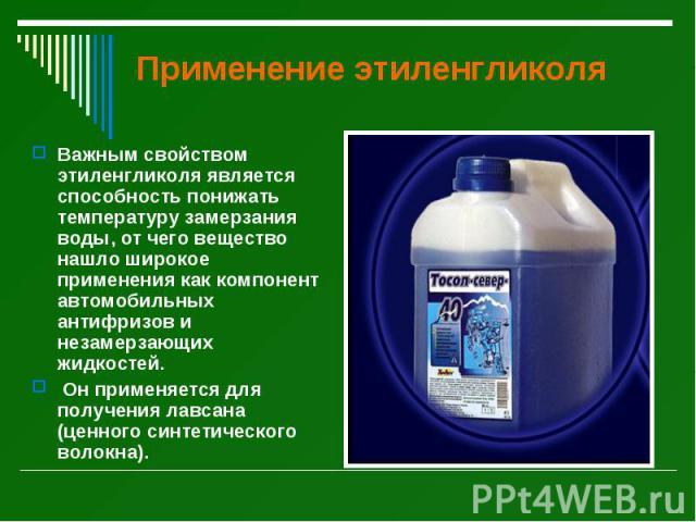 Применение этиленгликоля Важным свойством этиленгликоля является способность понижать температуру замерзания воды, от чего вещество нашло широкое применения как компонент автомобильных антифризов и незамерзающих жидкостей. Он применяется для получен…