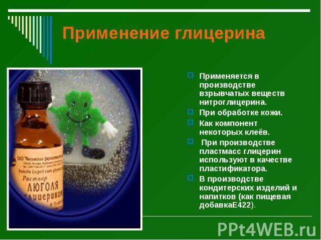 Применение глицерина Применяется в производстве взрывчатых веществ нитроглицерина. При обработке кожи. Как компонент некоторых клеёв. При производстве пластмасс глицерин используют в качестве пластификатора. В производстве кондитерских изделий и нап…
