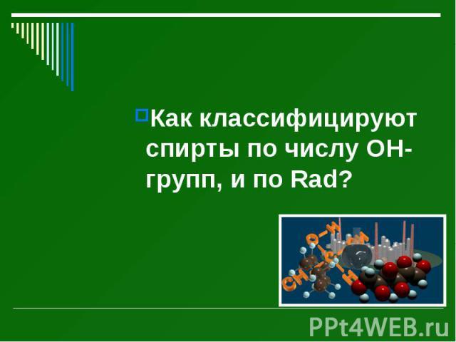 Как классифицируют спирты по числу ОН-групп, и по Rad? Как классифицируют спирты по числу ОН-групп, и по Rad?