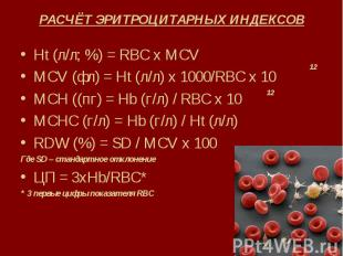 РАСЧЁТ ЭРИТРОЦИТАРНЫХ ИНДЕКСОВ Ht (л/л; %) = RBC x MCV MCV (фл) = Ht (л/л) х 100