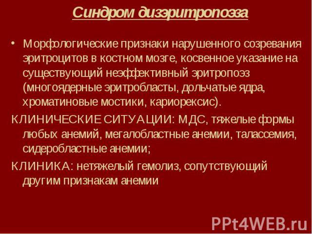 Синдром дизэритропоэза Морфологические признаки нарушенного созревания эритроцитов в костном мозге, косвенное указание на существующий неэффективный эритропоэз (многоядерные эритробласты, дольчатые ядра, хроматиновые мостики, кариорексис). КЛИНИЧЕСК…