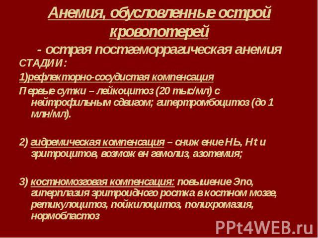Анемия, обусловленные острой кровопотерей - острая постгеморрагическая анемия СТАДИИ: 1)рефлекторно-сосудистая компенсация Первые сутки – лейкоцитоз (20 тыс/мл) с нейтрофильным сдвигом; гипертромбоцитоз (до 1 млн/мл). 2) гидремическая компенсация – …