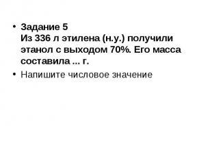 Задание 5 Из 336 л этилена (н.у.) получили этанол с выходом 70%. Его масса соста