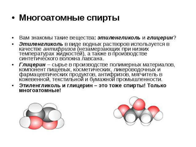 Многоатомные спирты Многоатомные спирты Вам знакомы такие вещества: этиленгликоль и глицерин? Этиленгликоль в виде водных растворов используется в качестве антифризов (незамерзающих при низких температурах жидкостей), а также в производстве синтетич…