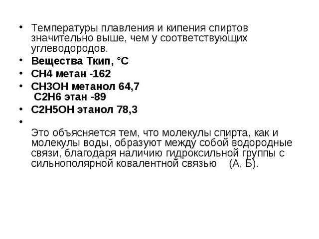 Температуры плавления и кипения спиртов значительно выше, чем у соответствующих углеводородов. Температуры плавления и кипения спиртов значительно выше, чем у соответствующих углеводородов. Вещества Ткип, °С CH4 метан -162 CH3OH метанол 64,7 C2H6 эт…