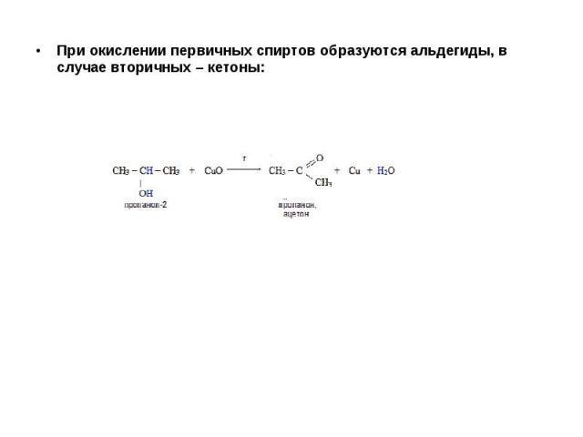 При окислении первичных спиртов образуются альдегиды, в случае вторичных – кетоны: При окислении первичных спиртов образуются альдегиды, в случае вторичных – кетоны: