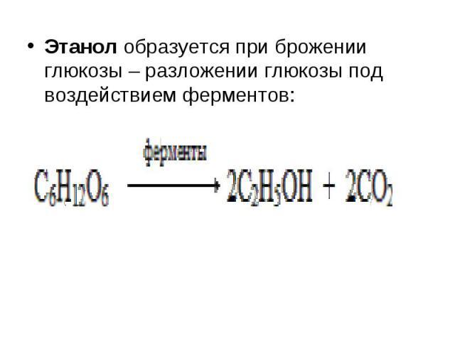 Этанол образуется при брожении глюкозы – разложении глюкозы под воздействием ферментов: Этанол образуется при брожении глюкозы – разложении глюкозы под воздействием ферментов: