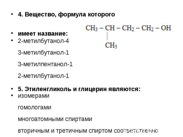 4. Вещество, формула которого 4. Вещество, формула которого имеет название: 2-метилбутанол-4 3-метилбутанол-1 3-метилпентанол-1 2-метилбутанол-1 5. Этиленгликоль и глицерин являются: изомерами гомологами многоатомными спиртами вторичным и третичным …