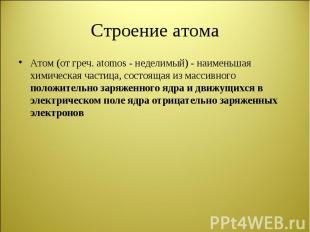 Атом (от греч. atomos - неделимый) - наименьшая химическая частица, состоящая из