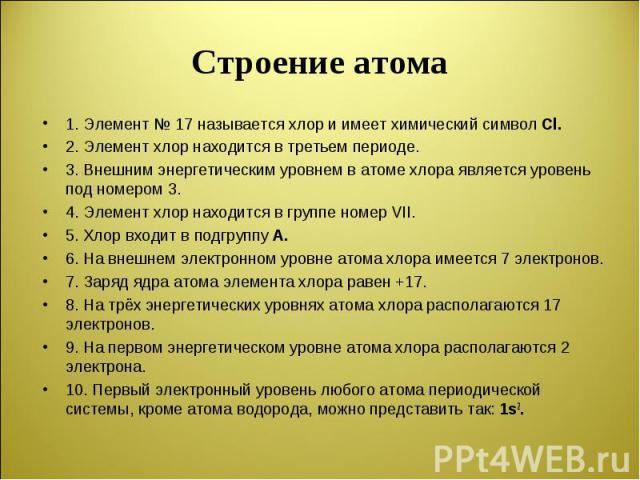1. Элемент № 17 называется хлор и имеет химический символ Cl. 1. Элемент № 17 называется хлор и имеет химический символ Cl. 2. Элемент хлор находится в третьем периоде. 3. Внешним энергетическим уровнем в атоме хлора является уровень под номером 3. …
