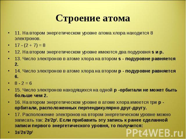 11. На втором энергетическом уровне атома хлора находится 8 электронов. 17 - (2 + 7) = 8 12. На втором энергетическом уровне имеются два подуровня s и р. 13. Число электронов в атоме хлора на втором s - подуровне равняется 2. 14. Число электронов в …