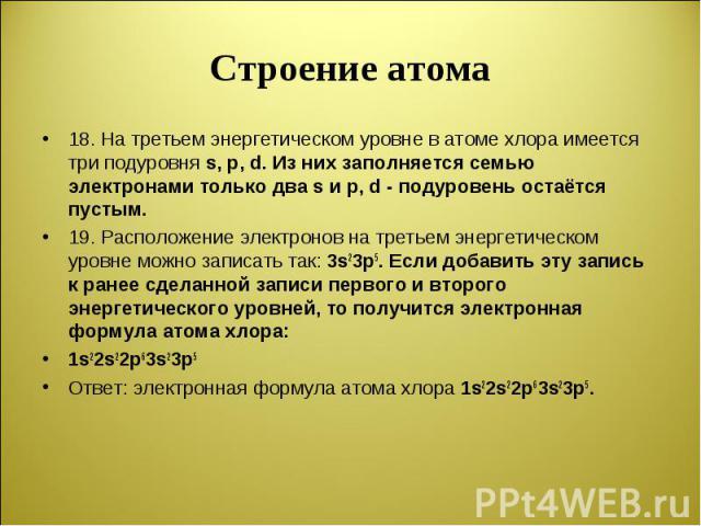 18. На третьем энергетическом уровне в атоме хлора имеется три подуровня s, р, d. Из них заполняется семью электронами только два s и р, d - подуровень остаётся пустым. 18. На третьем энергетическом уровне в атоме хлора имеется три подуровня s, р, d…