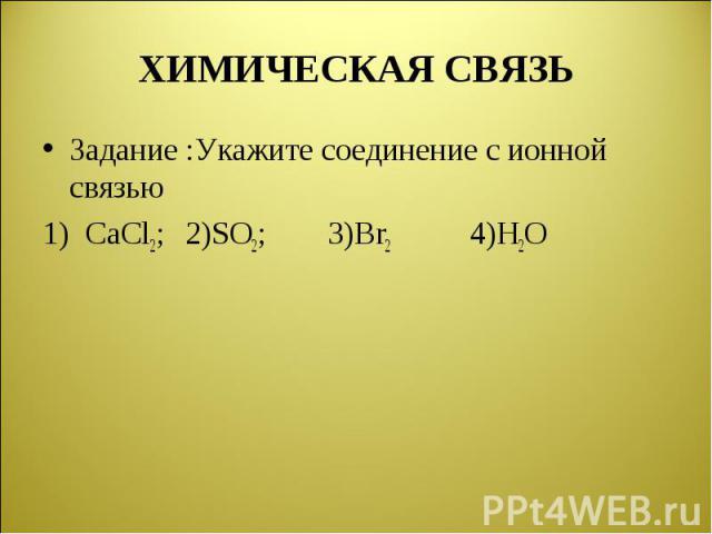 Задание :Укажите соединение с ионной связью Задание :Укажите соединение с ионной связью 1) CaCl2; 2)SO2; 3)Br2 4)H2O