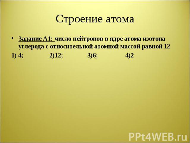 Задание А1: число нейтронов в ядре атома изотопа углерода с относительной атомной массой равной 12 Задание А1: число нейтронов в ядре атома изотопа углерода с относительной атомной массой равной 12 1) 4; 2)12; 3)6; 4)2