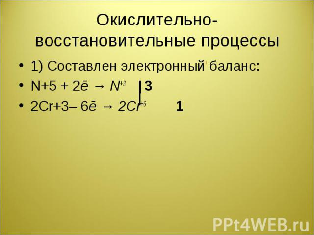 1) Составлен электронный баланс: 1) Составлен электронный баланс: N+5 + 2ē → N+3 3 2Cr+3– 6ē → 2Cr+6 1