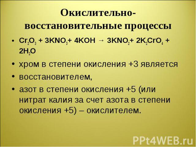 Cr2O3 + 3KNO3+ 4KOH → 3KNO2+ 2K2CrO4 + 2H2O Cr2O3 + 3KNO3+ 4KOH → 3KNO2+ 2K2CrO4 + 2H2O хром в степени окисления +3 является восстановителем, азот в степени окисления +5 (или нитрат калия за счет азота в степени окисления +5) – окислителем.