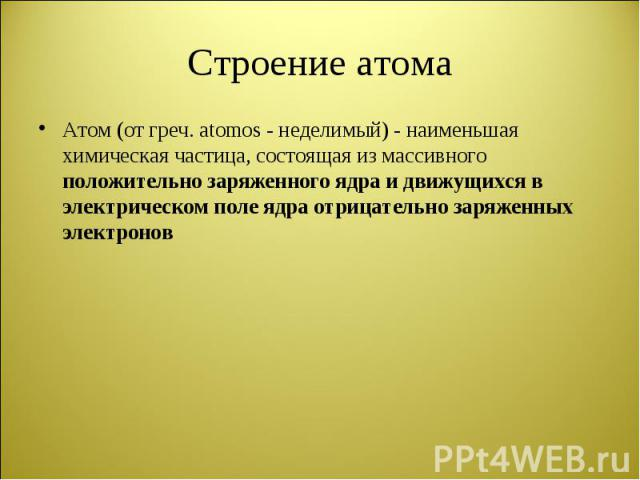 Атом (от греч. atomos - неделимый) - наименьшая химическая частица, состоящая из массивного положительно заряженного ядра и движущихся в электрическом поле ядра отрицательно заряженных электронов Атом (от греч. atomos - неделимый) - наименьшая химич…