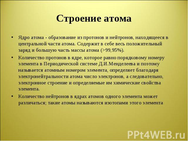 Ядро атома - образование из протонов и нейтронов, находящееся в центральной части атома. Содержит в себе весь положительный заряд и большую часть массы атома (>99,95%). Ядро атома - образование из протонов и нейтронов, находящееся в центральной ч…
