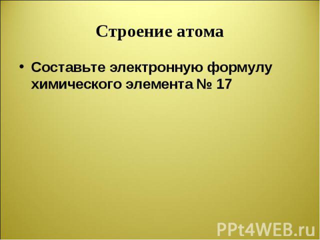 Составьте электронную формулу химического элемента № 17 Составьте электронную формулу химического элемента № 17