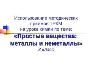 Использование методических приёмов ТРКМ на уроке химии по теме: «Простые веществ