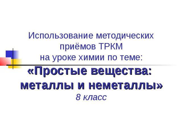 Использование методических приёмов ТРКМ на уроке химии по теме: «Простые вещества: металлы и неметаллы» 8 класс