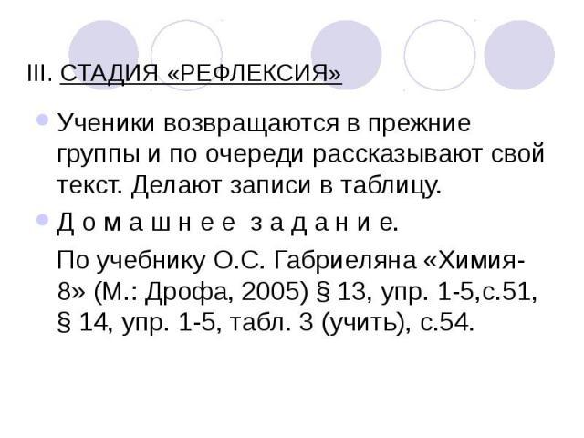 III. СТАДИЯ «РЕФЛЕКСИЯ» Ученики возвращаются в прежние группы и по очереди рассказывают свой текст. Делают записи в таблицу. Д о м а ш н е е з а д а н и е. По учебнику О.С. Габриеляна «Химия-8» (М.: Дрофа, 2005) § 13, упр. 1-5,с.51, § 14, упр.…