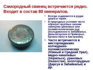 Самородный свинец встречается редко. Входит в состав 80 минералов. Всегда содерж
