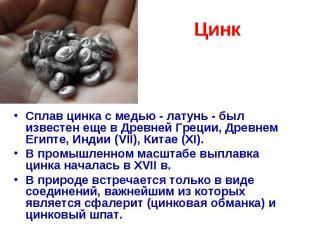 Цинк Сплав цинка с медью - латунь - был известен еще в Древней Греции, Древнем Е