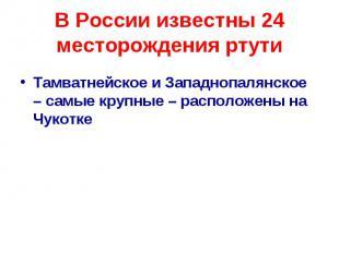 В России известны 24 месторождения ртути Тамватнейское и Западнопалянское – самы