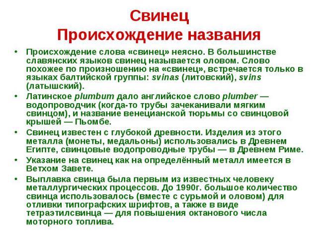 Свинец Происхождение названия Происхождение слова «свинец» неясно. В большинстве славянских языков свинец называется оловом. Слово похожее по произношению на «свинец», встречается только в языках балтийской группы: svinas (литовский), svins (латышск…