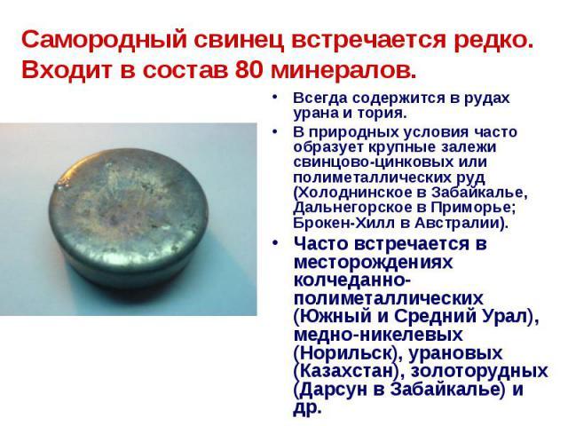 Самородный свинец встречается редко. Входит в состав 80 минералов. Всегда содержится в рудах урана и тория. В природных условия часто образует крупные залежи свинцово-цинковых или полиметаллических руд (Холоднинское в Забайкалье, Дальнегорское в При…