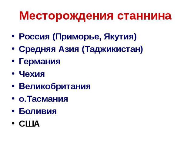 Месторождения станнина Россия (Приморье, Якутия) Средняя Азия (Таджикистан) Германия Чехия Великобритания о.Тасмания Боливия США