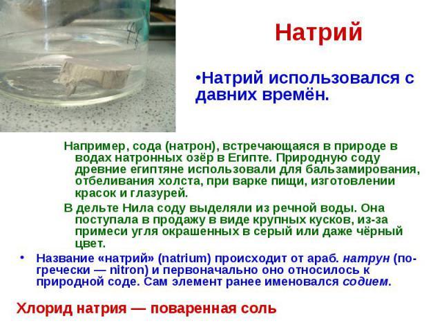 Натрий Например, сода (натрон), встречающаяся в природе в водах натронных озёр в Египте. Природную соду древние египтяне использовали для бальзамирования, отбеливания холста, при варке пищи, изготовлении красок и глазурей. В дельте Нила соду выделял…
