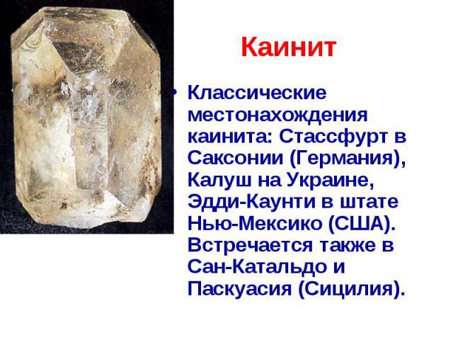 Каинит Классические местонахождения каинита: Стассфурт в Саксонии (Германия), Калуш на Украине, Эдди-Каунти в штате Нью-Мексико (США). Встречается также в Сан-Катальдо и Паскуасия (Сицилия).