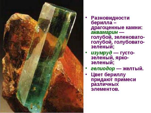 Разновидности берилла – драгоценные камни: аквамарин — голубой, зеленовато-голубой, голубовато-зеленый; Разновидности берилла – драгоценные камни: аквамарин — голубой, зеленовато-голубой, голубовато-зеленый; изумруд — густо-зеленый, ярко-зеленый; ге…