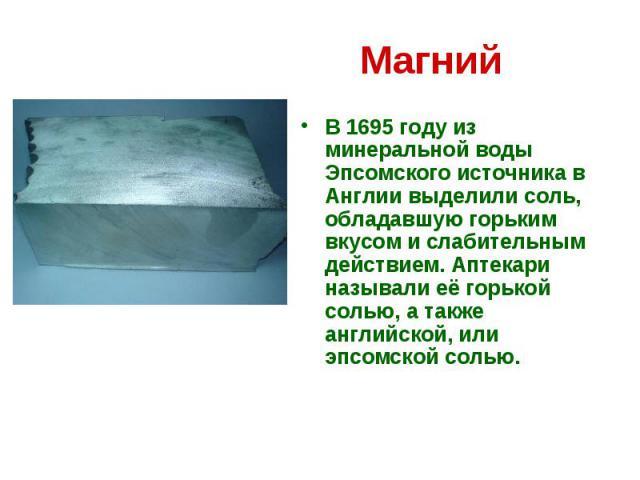 Магний В 1695 году из минеральной воды Эпсомского источника в Англии выделили соль, обладавшую горьким вкусом и слабительным действием. Аптекари называли её горькой солью, а также английской, или эпсомской солью.