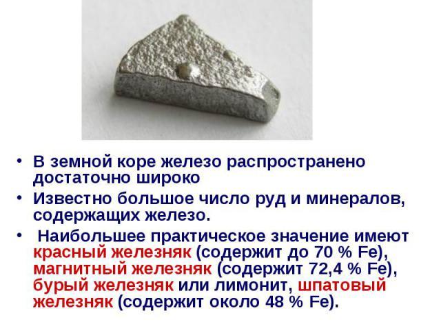 В земной коре железо распространено достаточно широко В земной коре железо распространено достаточно широко Известно большое число руд и минералов, содержащих железо. Наибольшее практическое значение имеют красный железняк (содержит до 70% Fe)…