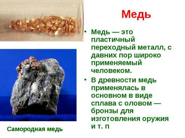 Медь Медь— это пластичный переходный металл, с давних пор широко применяемый человеком. В древности медь применялась в основном в виде сплава с оловом— бронзы для изготовления оружия ит.п
