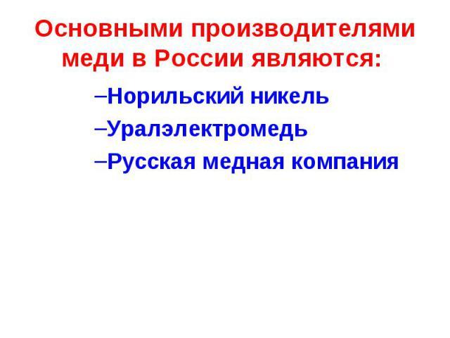 Основными производителями меди в России являются: Норильский никель Уралэлектромедь Русская медная компания