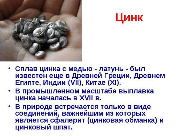 Цинк Сплав цинка с медью - латунь - был известен еще в Древней Греции, Древнем Египте, Индии (VII), Китае (XI). В промышленном масштабе выплавка цинка началась в XVII в. В природе встречается только в виде соединений, важнейшим из которых является с…