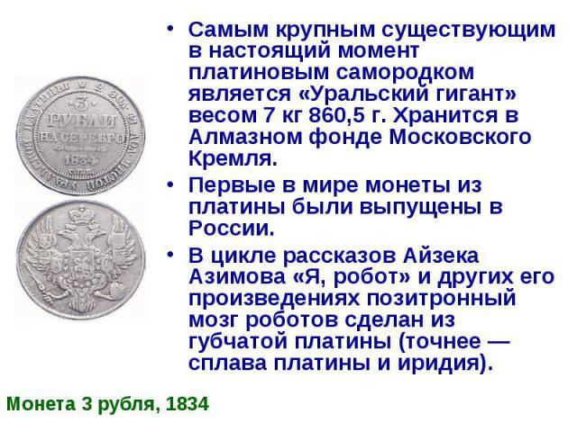 Самым крупным существующим в настоящий момент платиновым самородком является «Уральский гигант» весом 7 кг 860,5 г. Хранится в Алмазном фонде Московского Кремля. Самым крупным существующим в настоящий момент платиновым самородком является «Уральский…