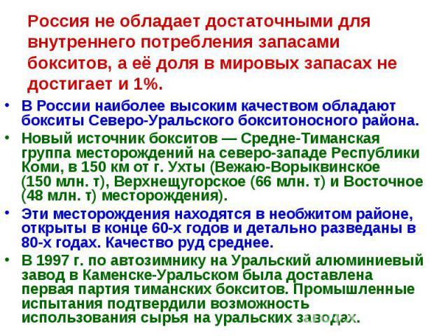 Россия не обладает достаточными для внутреннего потребления запасами бокситов, а её доля в мировых запасах не достигает и 1%. В России наиболее высоким качеством обладают бокситы Северо-Уральского бокситоносного района. Новый источник бокситов — Сре…