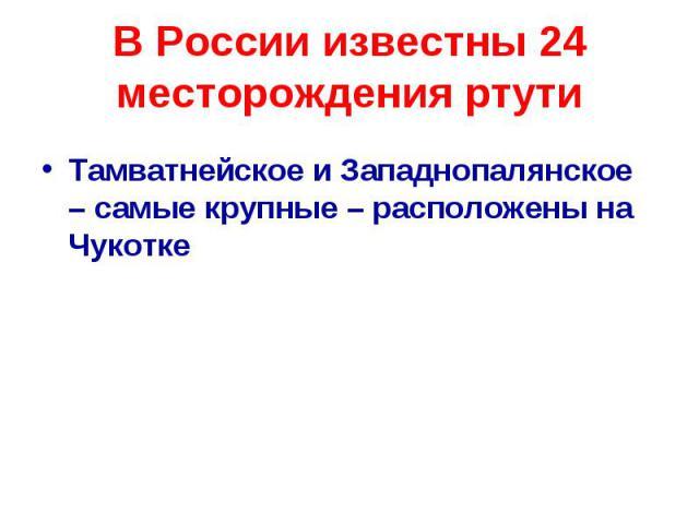 В России известны 24 месторождения ртути Тамватнейское и Западнопалянское – самые крупные – расположены на Чукотке