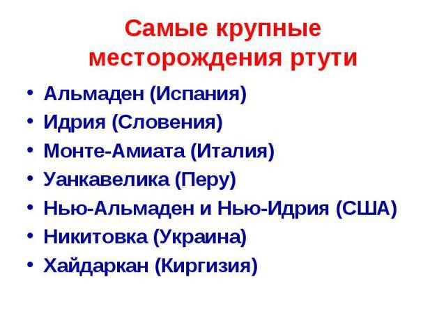 Самые крупные месторождения ртути Альмаден (Испания) Идрия (Словения) Монте-Амиата (Италия) Уанкавелика (Перу) Нью-Альмаден и Нью-Идрия (США) Никитовка (Украина) Хайдаркан (Киргизия)