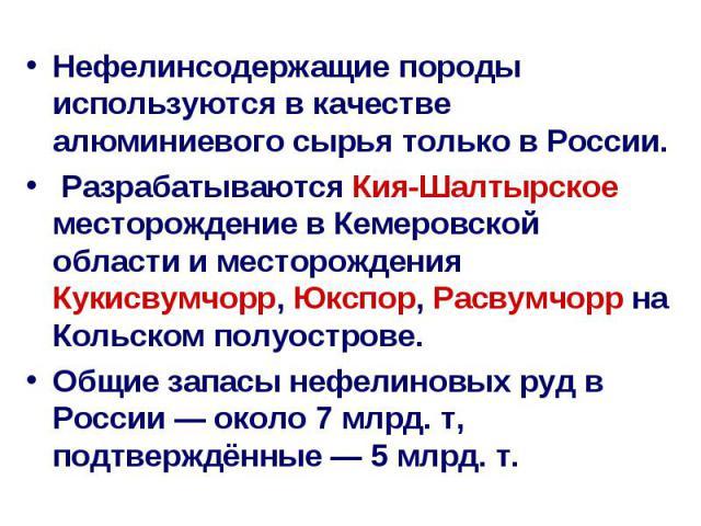 Нефелинсодержащие породы используются в качестве алюминиевого сырья только в России. Нефелинсодержащие породы используются в качестве алюминиевого сырья только в России. Разрабатываются Кия-Шалтырское месторождение в Кемеровской области и месторожде…