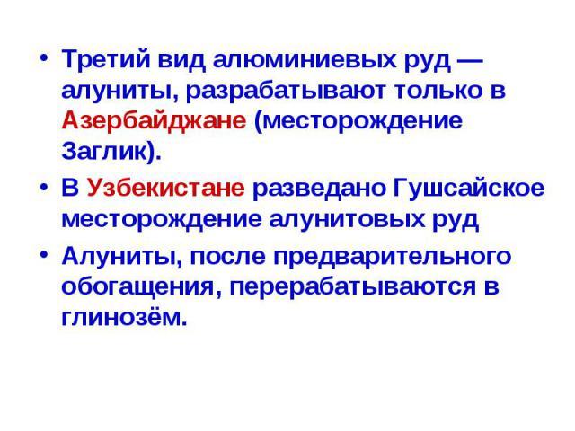Третий вид алюминиевых руд — алуниты, разрабатывают только в Азербайджане (месторождение Заглик). Третий вид алюминиевых руд — алуниты, разрабатывают только в Азербайджане (месторождение Заглик). В Узбекистане разведано Гушсайское месторождение алун…