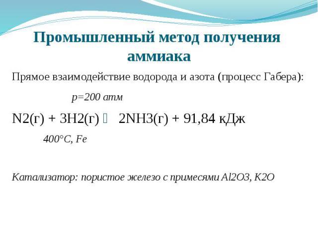 Промышленный метод получения аммиака Прямое взаимодействие водорода и азота (процесс Габера): р=200 атм N2(г) + 3H2(г) ⇌ 2NH3(г) + 91,84 кДж 400°C, Fe Катализатор: пористое железо с примесями Al2O3, K2O