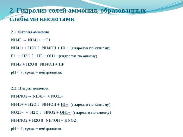 2. Гидролиз солей аммония, образованных слабыми кислотами 2.1. Фторид аммония NH4F → NH41+ + F1− NH41+ + Н2O NH4OH + H1+ (гидролиз по катиону) F1− + Н2O HF + OH1− (гидролиз по аниону) NH4F + Н2O NH4OH + HF рН ≈ 7, среда – нейтральная; 2.2. Нитрит ам…