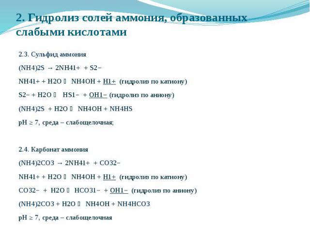2. Гидролиз солей аммония, образованных слабыми кислотами 2.3. Сульфид аммония (NH4)2S → 2NH41+ + S2− NH41+ + Н2O NH4OH + H1+ (гидролиз по катиону) S2− + Н2O HS1− + OH1− (гидролиз по аниону) (NH4)2S + Н2O NH4OH + NH4НS рН ≥ 7, среда – слабощелочная;…